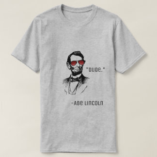 "Abe lincoln ""Dude."" famous quote AbeBROham Lincoln T-Shirt"