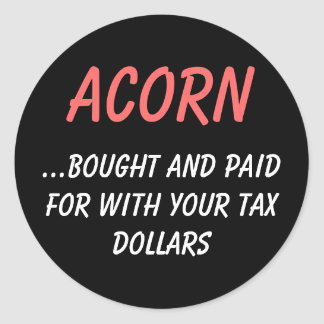 ACORN, ...bought and paid for with your tax dol... Round Sticker
