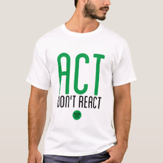 """""""Act, Don't React"""" T-Shirt"""