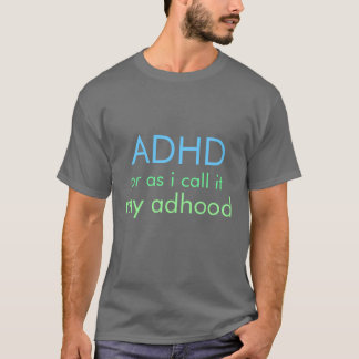 ADHD. Or as I call it, My Adhood. T-Shirt