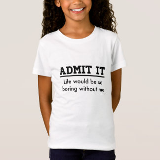 Admit it: Life Would Be So Boring Without Me T-Shirt