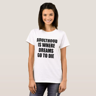Adulthood is Where Dreams Go to Die T-Shirt