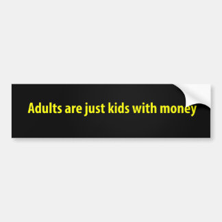 Adults are just kids with money bumper sticker