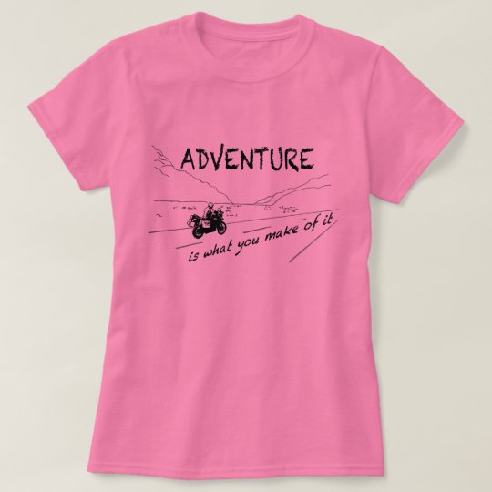 Adventure is what you make of it - Shirt