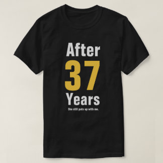 After 37 years she still puts up with me T-Shirt