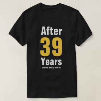 After 39 years she still puts up with me T-Shirt