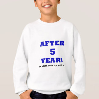 After 5 Years He Still Puts up with Me Sweatshirt