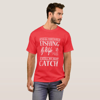 After All These Years Of Fishing My Wife T Shirt -
