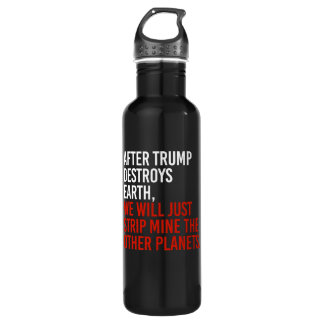 AFTER TRUMP DESTROYS EARTH, WE WILL JUST STRIP MIN 710 ML WATER BOTTLE