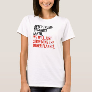 AFTER TRUMP DESTROYS EARTH, WE WILL JUST STRIP MIN T-Shirt