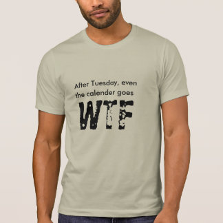 after tuesday even calender goes wtf funny t-shirt