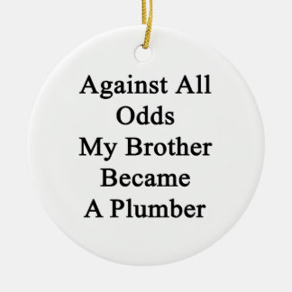 Against All Odds My Brother Became A Plumber Ceramic Ornament