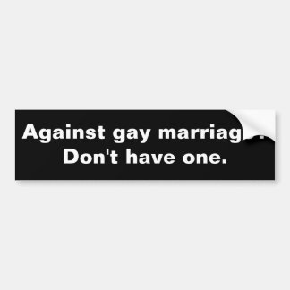 Against gay marriage? Don't have one. Bumper Sticker