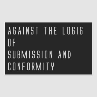 """""""Against The Logic Of Submission And Conformity"""""""