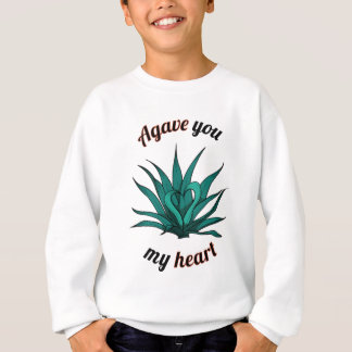 agave you my heart sweatshirt