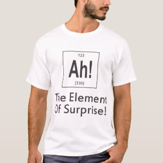 Ah. The element of Surprise periodic table T-Shirt
