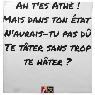 AH, YOU ES ATHÉ! BUT IN YOUR STATE, YOU WOULD NOT NAPKIN