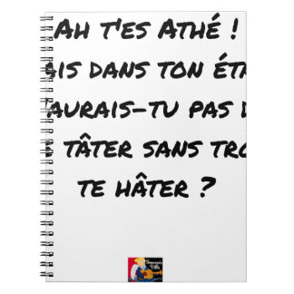 AH, YOU ES ATHÉ! BUT IN YOUR STATE, YOU WOULD NOT NOTEBOOK