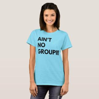 Ain't No Groupie T-Shirt