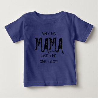 AIN'T NO MAMA LIKE THE ONE I GOT BABY T-Shirt
