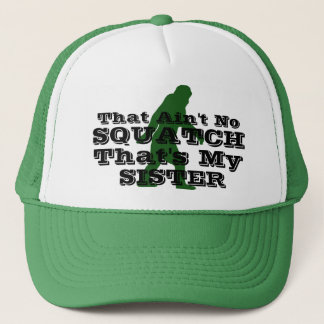 Ain't no squatch that's my sister trucker hat