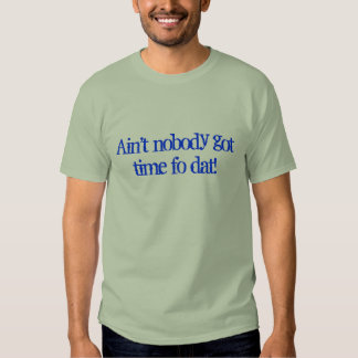 Ain't nobody got time fo dat! t-shirts