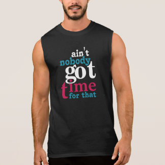 Ain't NOBODY got Time For That Sleeveless Shirt