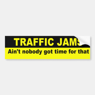Ain't nobody got time for traffic jams bumper sticker