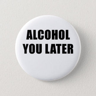 Alcohol You Later 2 Inch Round Button