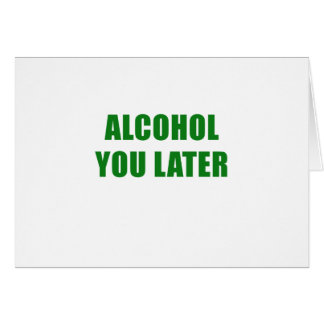 Alcohol You Later Card