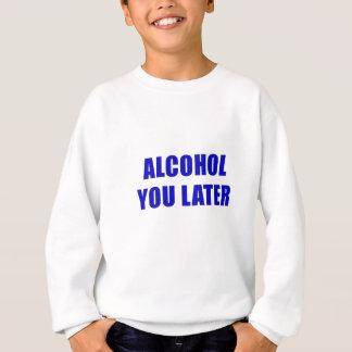 Alcohol You Later Sweatshirt
