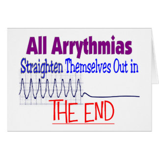 All arrhythmias straighten themselves out END Greeting Card