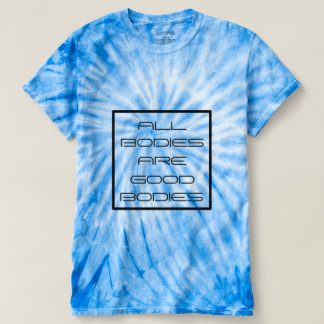 All Bodies Are Good Bodies- Body Positive Tie Dye T-shirt