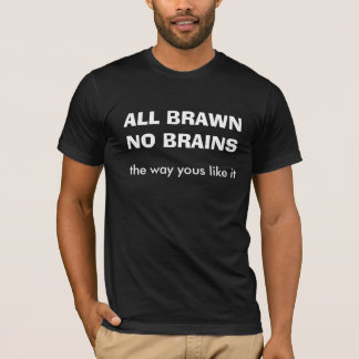 All Brawn No Brains Funny Dirty Humor Joke Silly T-Shirt