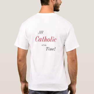 All Catholic All the Time! T-Shirt
