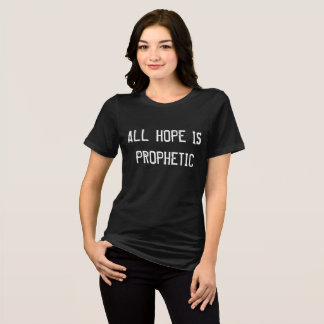 ALL HOPE IS PROPHETIC tshirt