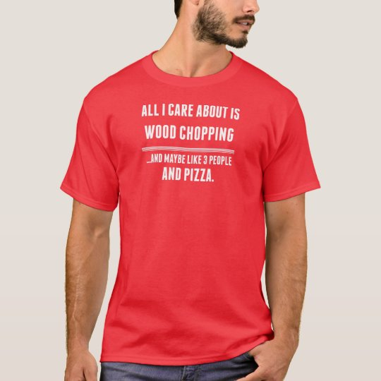 All I Care About Is Wood Chopping Sports T-Shirt