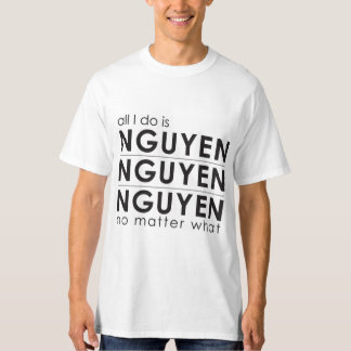 All I do is Nguyen Nguyen Nguyen No matter what T-Shirt