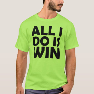 All I Do Is Win shirt