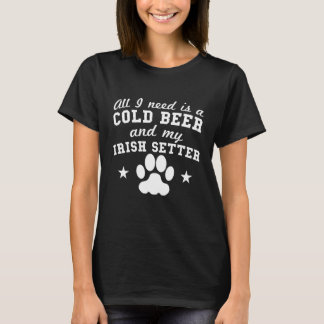 All I Need Is A Cold Beer And My Irish Setter T-Shirt