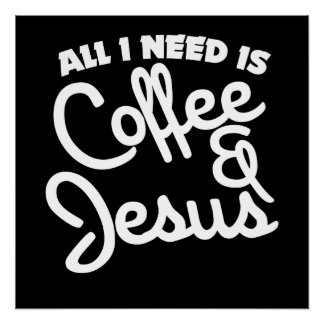 All I need is coffee and Jesus Poster