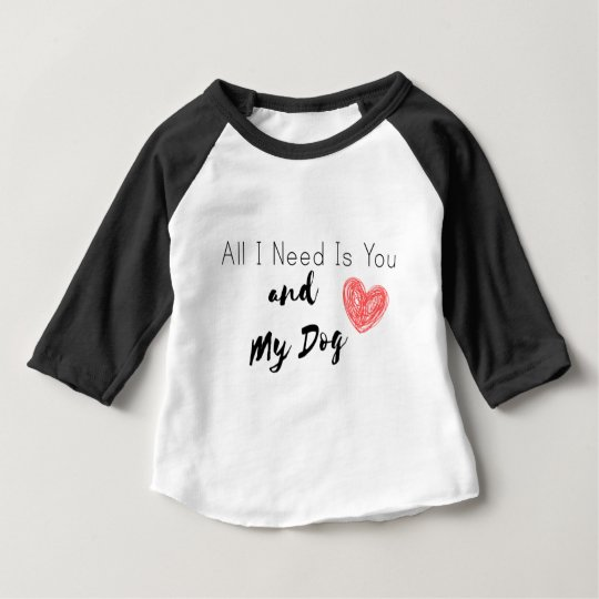 All I Need Is You and My Dog Baby T-Shirt