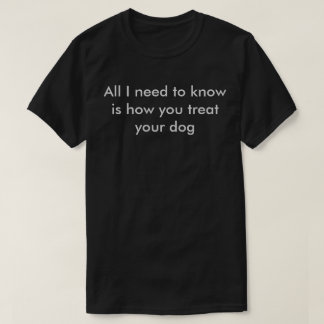 All I need to Know is how you treat your dog T-Shirt