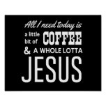 All I Need Today Is a Little Bit of Coffee Poster