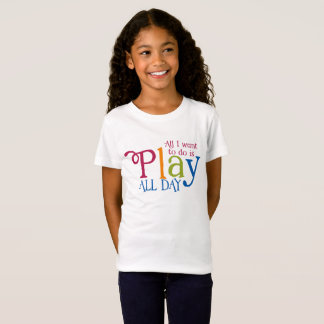 All I want to do is play all day T-Shirt