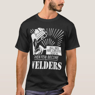 All men are created equal, then few become welders T-Shirt