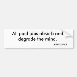All paid jobs absorb and degrade the mind., Ari... Bumper Sticker