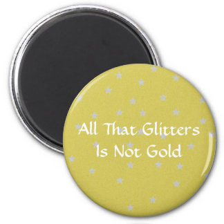 All That Glitters Is Not Gold Magnet