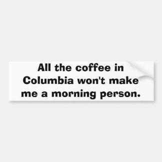 All the coffee in Columbia won't make me a morn... Bumper Sticker