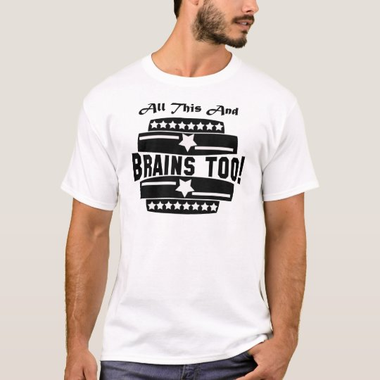 ALL THIS AND BRAINS TOO! T-Shirt